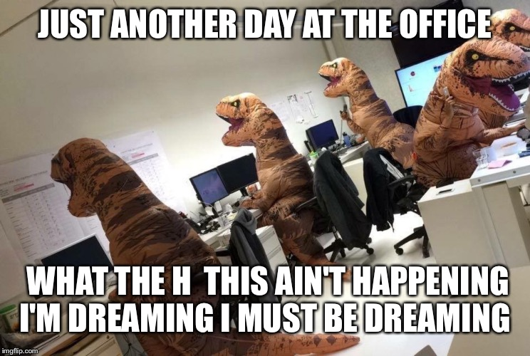 rar dino | JUST ANOTHER DAY AT THE OFFICE WHAT THE H  THIS AIN'T HAPPENING I'M DREAMING I MUST BE DREAMING | image tagged in rar dino | made w/ Imgflip meme maker