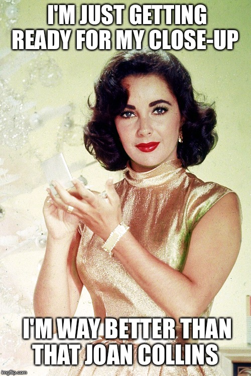 Elizabeth Taylor getting | I'M JUST GETTING READY FOR MY CLOSE-UP I'M WAY BETTER THAN THAT JOAN COLLINS | image tagged in elizabeth taylor getting | made w/ Imgflip meme maker