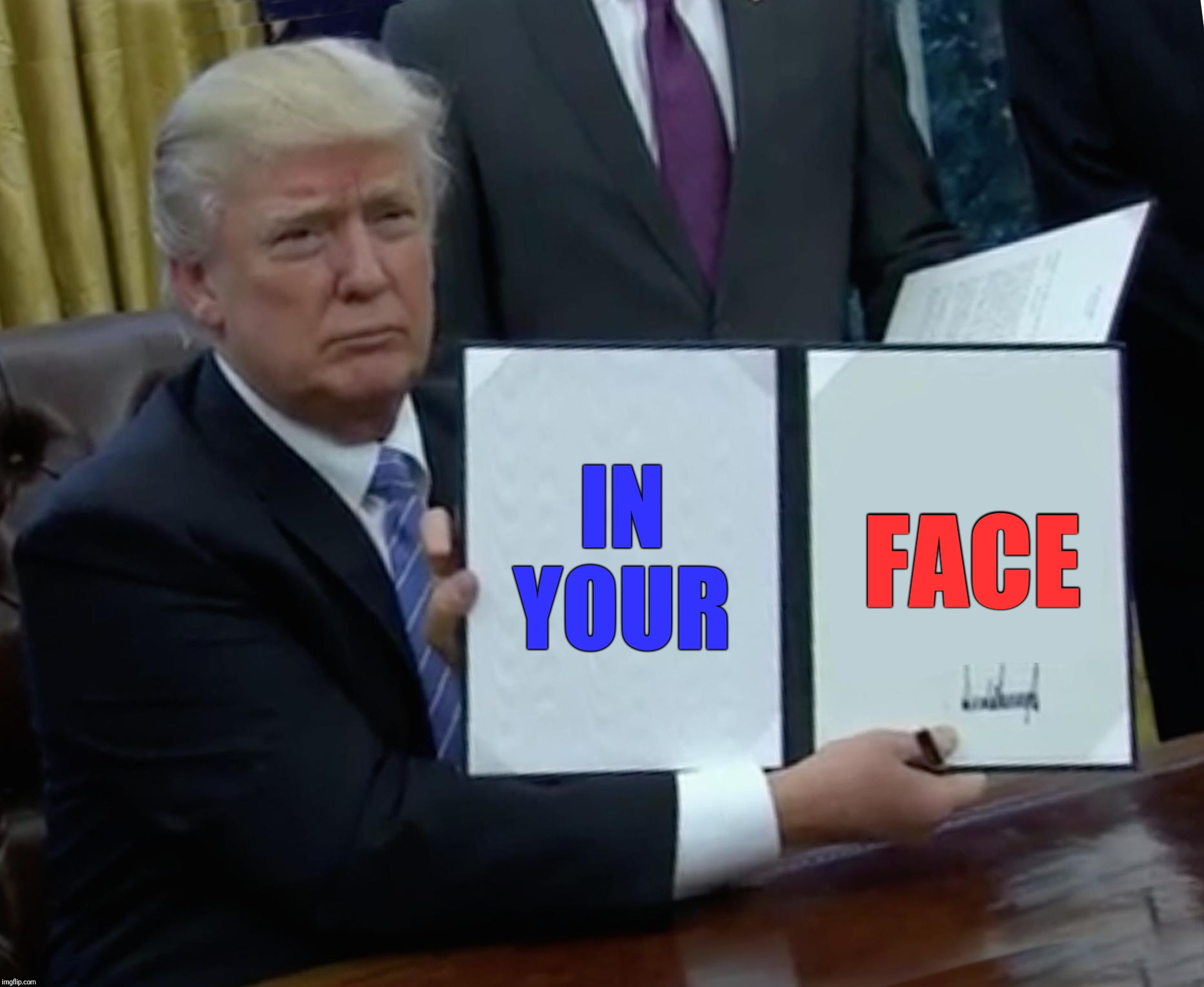 Trump SCOTUS pick No. 2 ... | IN YOUR FACE | image tagged in memes,trump bill signing,politics,political meme,political,maga | made w/ Imgflip meme maker