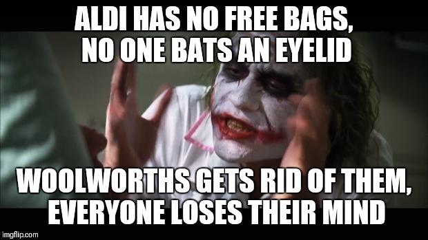 And everybody loses their minds Meme | ALDI HAS NO FREE BAGS, NO ONE BATS AN EYELID WOOLWORTHS GETS RID OF THEM, EVERYONE LOSES THEIR MIND | image tagged in memes,and everybody loses their minds | made w/ Imgflip meme maker