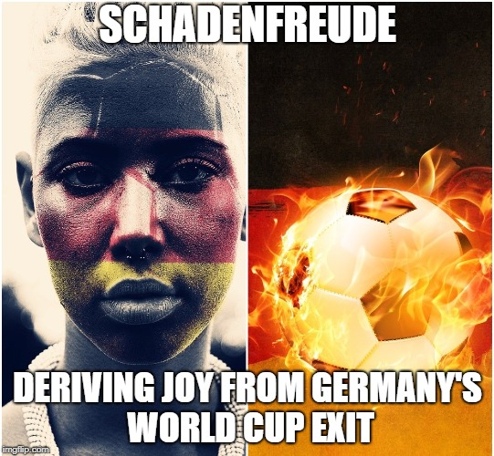Schadenfreude |  SCHADENFREUDE; DERIVING JOY FROM GERMANY'S WORLD CUP EXIT | image tagged in world cup,germany,soccer,loss,vocabulary,meaning | made w/ Imgflip meme maker