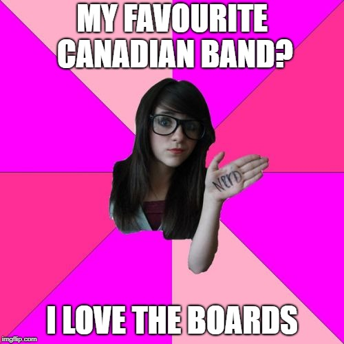 BOC humour | MY FAVOURITE CANADIAN BAND? I LOVE THE BOARDS | image tagged in memes,idiot nerd girl,meanwhile in canada | made w/ Imgflip meme maker