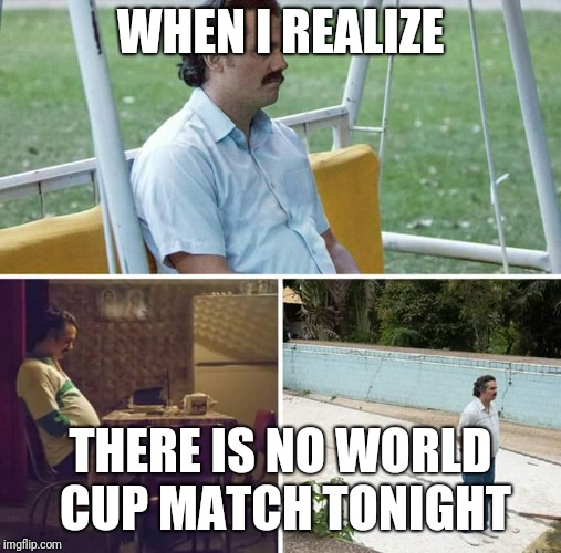 sad pablo escobar | WHEN I REALIZE THERE IS NO WORLD CUP MATCH TONIGHT | image tagged in sad pablo escobar | made w/ Imgflip meme maker