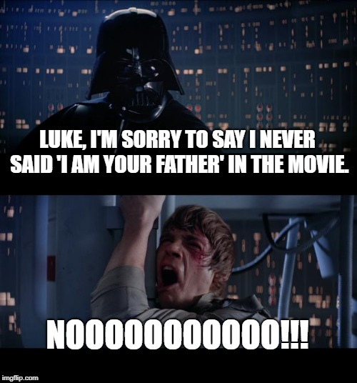 Star Wars No Meme | LUKE, I'M SORRY TO SAY I NEVER SAID 'I AM YOUR FATHER' IN THE MOVIE. NOOOOOOOOOOO!!! | image tagged in memes,star wars no | made w/ Imgflip meme maker