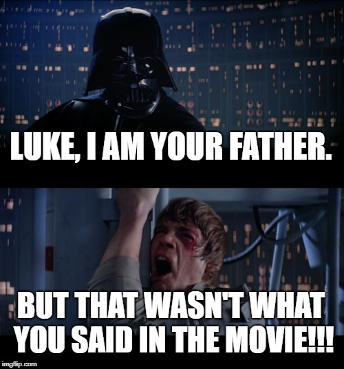 Star Wars No Meme | LUKE, I AM YOUR FATHER. BUT THAT WASN'T WHAT YOU SAID IN THE MOVIE!!! | image tagged in memes,star wars no | made w/ Imgflip meme maker
