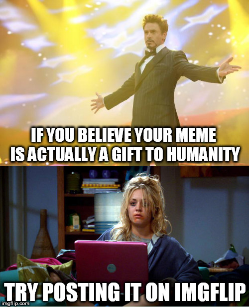 Reality is harsh. | IF YOU BELIEVE YOUR MEME IS ACTUALLY A GIFT TO HUMANITY TRY POSTING IT ON IMGFLIP | image tagged in memes,funny memes | made w/ Imgflip meme maker