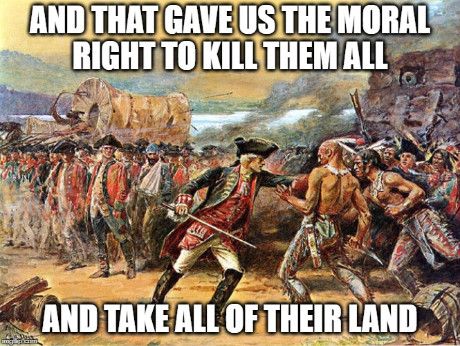 AND THAT GAVE US THE MORAL RIGHT TO KILL THEM ALL AND TAKE ALL OF THEIR LAND | made w/ Imgflip meme maker