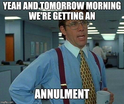 That Would Be Great Meme | YEAH AND TOMORROW MORNING WE'RE GETTING AN ANNULMENT | image tagged in memes,that would be great | made w/ Imgflip meme maker