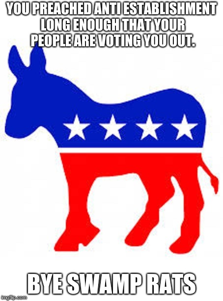 Democrat donkey | YOU PREACHED ANTI ESTABLISHMENT LONG ENOUGH THAT YOUR PEOPLE ARE VOTING YOU OUT. BYE SWAMP RATS | image tagged in democrat donkey | made w/ Imgflip meme maker