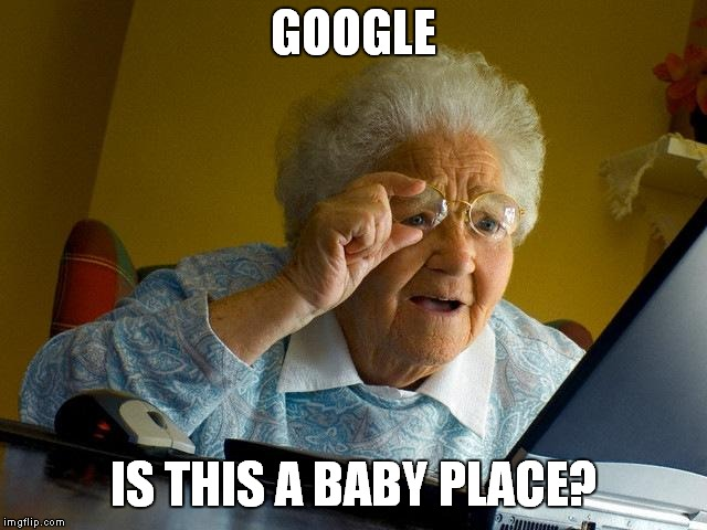 Grandma Finds The Internet Meme | GOOGLE IS THIS A BABY PLACE? | image tagged in memes,grandma finds the internet | made w/ Imgflip meme maker