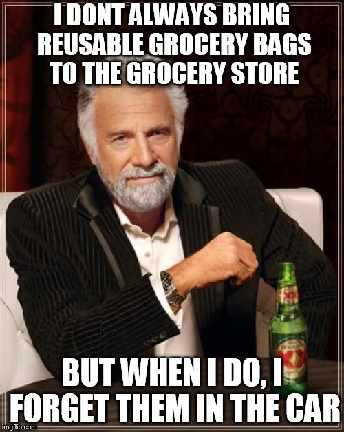 The Most Interesting Man In The World Meme | I DONT ALWAYS BRING REUSABLE GROCERY BAGS TO THE GROCERY STORE BUT WHEN I DO, I FORGET THEM IN THE CAR | image tagged in memes,the most interesting man in the world | made w/ Imgflip meme maker