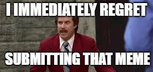 We all have those days... | I IMMEDIATELY REGRET SUBMITTING THAT MEME | image tagged in memes,ron burgundy,bad decision | made w/ Imgflip meme maker