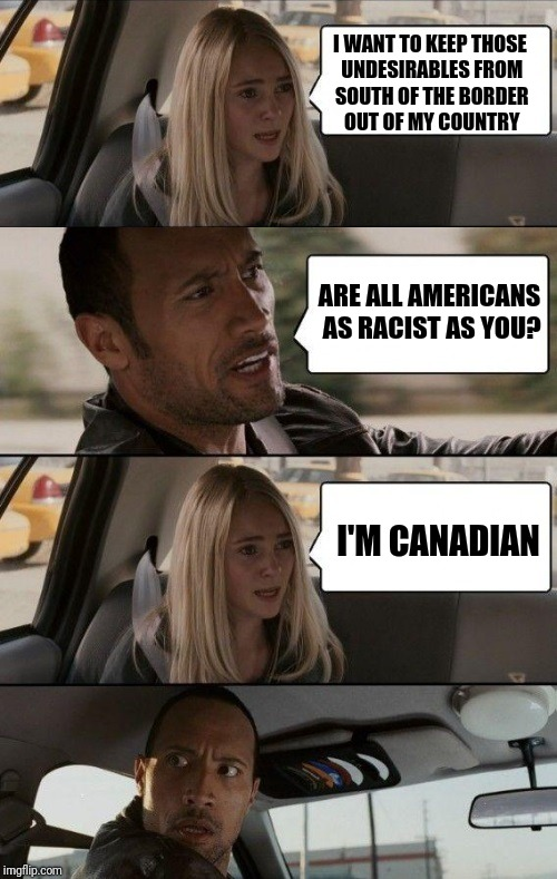And they enforce their imigration laws too | I WANT TO KEEP THOSE UNDESIRABLES FROM SOUTH OF THE BORDER OUT OF MY COUNTRY I'M CANADIAN ARE ALL AMERICANS AS RACIST AS YOU? | image tagged in rock driving longer,memes | made w/ Imgflip meme maker