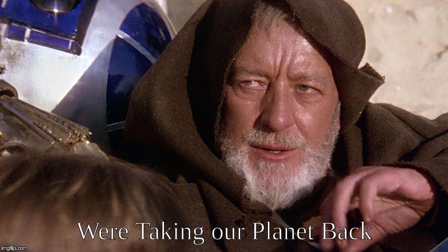 Were Taking Our Planet Back | Were Taking our Planet Back | image tagged in star wars,ben kenobi | made w/ Imgflip meme maker