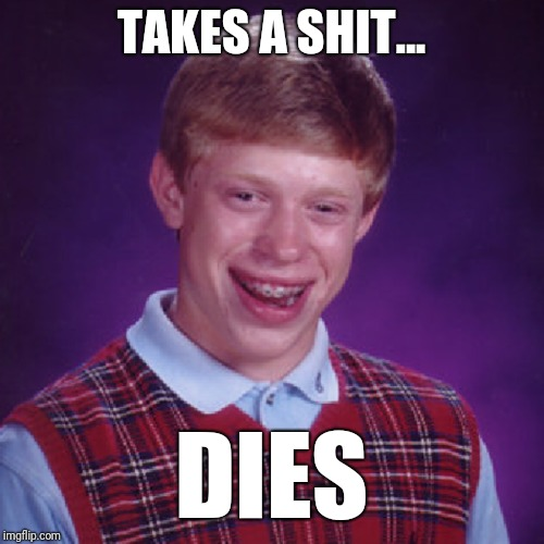Bad Luck Brian | TAKES A SHIT... DIES | image tagged in bad luck brian,random | made w/ Imgflip meme maker