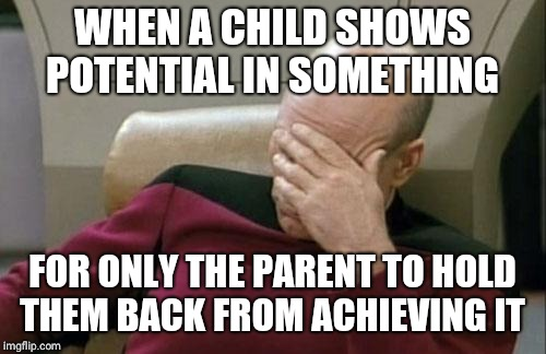 Captain Picard Facepalm Meme | WHEN A CHILD SHOWS POTENTIAL IN SOMETHING FOR ONLY THE PARENT TO HOLD THEM BACK FROM ACHIEVING IT | image tagged in memes,captain picard facepalm | made w/ Imgflip meme maker