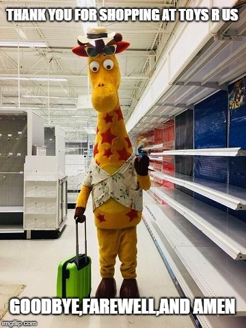 Thank you Toys R Us for making me a Toys R Us Kid | THANK YOU FOR SHOPPING AT TOYS R US GOODBYE,FAREWELL,AND AMEN | image tagged in toys r us,closed forever,geoffrey the giraffe | made w/ Imgflip meme maker