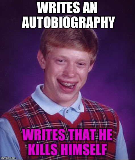 Bad Luck Brian Meme | WRITES AN AUTOBIOGRAPHY WRITES THAT HE KILLS HIMSELF | image tagged in memes,bad luck brian | made w/ Imgflip meme maker