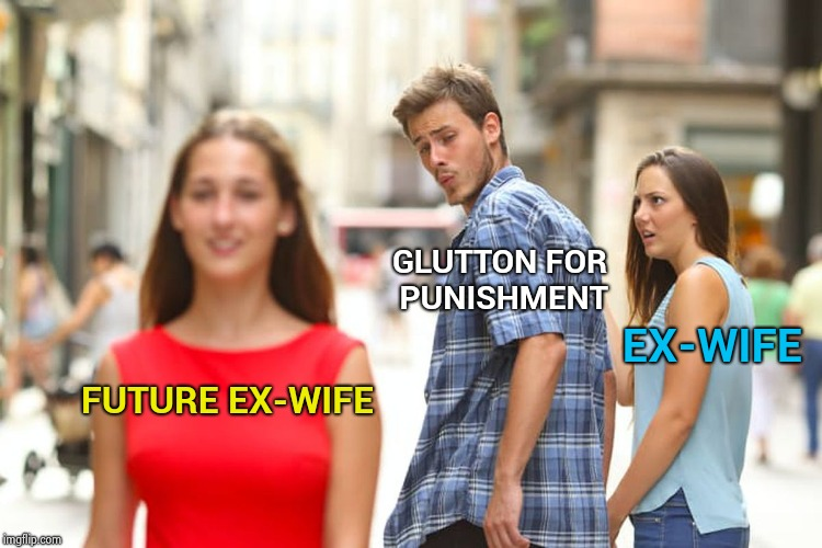 Some people never learn | FUTURE EX-WIFE GLUTTON FOR PUNISHMENT EX-WIFE | image tagged in memes,distracted boyfriend,shut up and take my money fry,real life | made w/ Imgflip meme maker