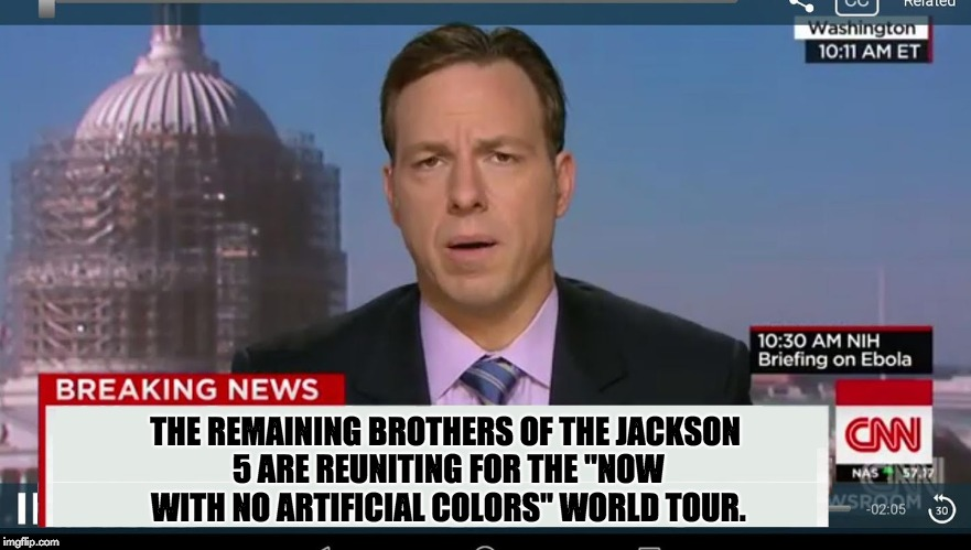 "cnn breaking news template | THE REMAINING BROTHERS OF THE JACKSON 5 ARE REUNITING FOR THE ""NOW WITH NO ARTIFICIAL COLORS"" WORLD TOUR. 