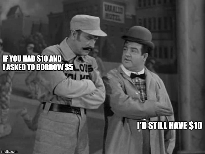 Abbott and Costello | IF YOU HAD $10 AND I ASKED TO BORROW $5 I'D STILL HAVE $10 | image tagged in abbott and costello | made w/ Imgflip meme maker