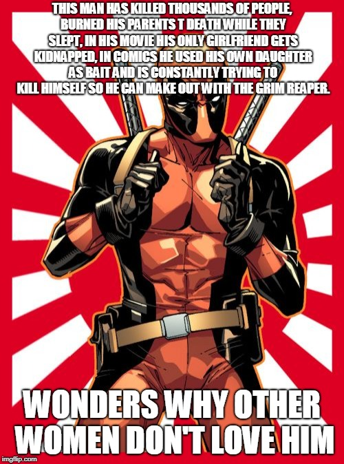 Deadpool Pick Up Lines | THIS MAN HAS KILLED THOUSANDS OF PEOPLE, BURNED HIS PARENTS T DEATH WHILE THEY SLEPT, IN HIS MOVIE HIS ONLY GIRLFRIEND GETS KIDNAPPED, IN CO | image tagged in memes,deadpool pick up lines | made w/ Imgflip meme maker
