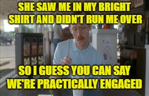 SHE SAW ME IN MY BRIGHT SHIRT AND DIDN'T RUN ME OVER SO I GUESS YOU CAN SAY WE'RE PRACTICALLY ENGAGED | made w/ Imgflip meme maker