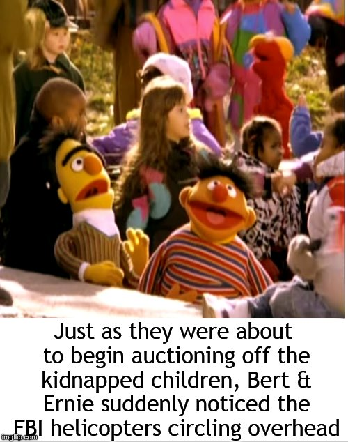 Meanwhile, on Sesame Street.... | Just as they were about to begin auctioning off the kidnapped children, Bert & Ernie suddenly noticed the FBI helicopters circling overhead | image tagged in bert and ernie,sesame street,dank memes,edgy memes,memes | made w/ Imgflip meme maker