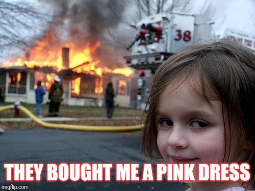 Disaster Girl | THEY BOUGHT ME A PINK DRESS | image tagged in memes,disaster girl | made w/ Imgflip meme maker