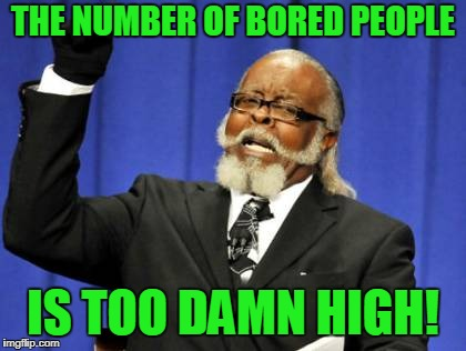 Too Damn High Meme | THE NUMBER OF BORED PEOPLE IS TOO DAMN HIGH! | image tagged in memes,too damn high | made w/ Imgflip meme maker