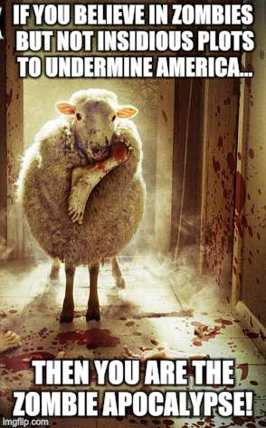 Zombie sheep from Arcata Ca | IF YOU BELIEVE IN ZOMBIES BUT NOT INSIDIOUS PLOTS TO UNDERMINE AMERICA... THEN YOU ARE THE ZOMBIE APOCALYPSE! | image tagged in dead memes,memes,animal attack,zombie apocalypse,black sheep,movies | made w/ Imgflip meme maker