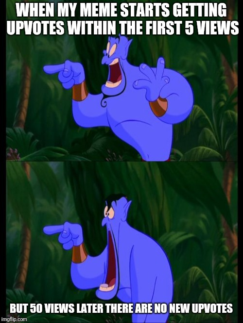 WHEN MY MEME STARTS GETTING UPVOTES WITHIN THE FIRST 5 VIEWS BUT 50 VIEWS LATER THERE ARE NO NEW UPVOTES | image tagged in aladdin surprised genie jaw drop,memes | made w/ Imgflip meme maker