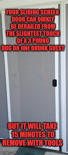 Stubborn screen sliders | YOUR SLIDING SCREEN DOOR CAN QUIKLY BE DERAILED FROM THE SLIGHTEST TOUCH OF A 3 POUND DOG OR ONE DRUNK GUEST BUT IT WILL TAKE 15 MINUTES TO  | image tagged in screen slider | made w/ Imgflip meme maker