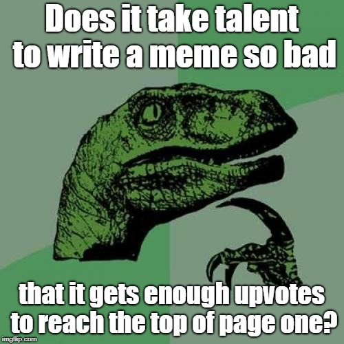 Philosoraptor Meme | Does it take talent to write a meme so bad that it gets enough upvotes to reach the top of page one? | image tagged in memes,philosoraptor | made w/ Imgflip meme maker