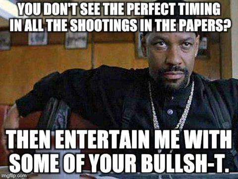 News is 90% BS | YOU DON'T SEE THE PERFECT TIMING IN ALL THE SHOOTINGS IN THE PAPERS? THEN ENTERTAIN ME WITH SOME OF YOUR BULLSH-T. | image tagged in memes,training day,denzel washington | made w/ Imgflip meme maker