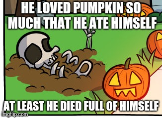 HE LOVED PUMPKIN SO MUCH THAT HE ATE HIMSELF AT LEAST HE DIED FULL OF HIMSELF | made w/ Imgflip meme maker
