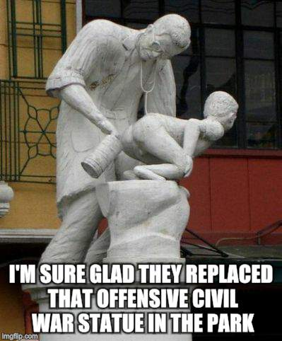When ya gotta go  | I'M SURE GLAD THEY REPLACED THAT OFFENSIVE CIVIL WAR STATUE IN THE PARK | image tagged in memes,artwork,irony | made w/ Imgflip meme maker