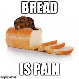 BREAD IS PAIN | image tagged in sliced bread,scumbag | made w/ Imgflip meme maker