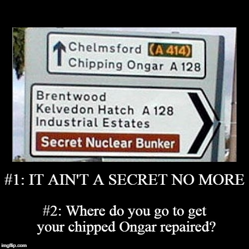 and should you go down the Kelvedon Hatch when it holds such dark secrets? | #1: IT AIN'T A SECRET NO MORE | #2: Where do you go to get your chipped Ongar repaired? | image tagged in funny,demotivationals,funny signs,funny road signs,signs | made w/ Imgflip demotivational maker
