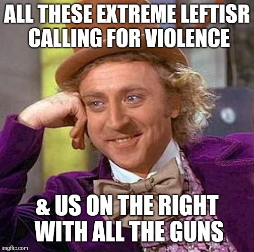 Creepy Condescending Wonka Meme | ALL THESE EXTREME LEFTISR CALLING FOR VIOLENCE & US ON THE RIGHT WITH ALL THE GUNS | image tagged in memes,creepy condescending wonka | made w/ Imgflip meme maker