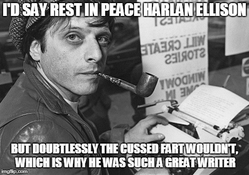 Harlan Ellison 1934-2018, who would never admit to being a science fiction writer, and who is the primary source of my geekdom |  I'D SAY REST IN PEACE HARLAN ELLISON; BUT DOUBTLESSLY THE CUSSED FART WOULDN'T, WHICH IS WHY HE WAS SUCH A GREAT WRITER | image tagged in memes,rip,r i p,harlan ellison,science fiction,writer | made w/ Imgflip meme maker