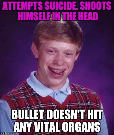 Bad Luck Brian Meme | ATTEMPTS SUICIDE. SHOOTS HIMSELF IN THE HEAD BULLET DOESN'T HIT ANY VITAL ORGANS | image tagged in memes,bad luck brian | made w/ Imgflip meme maker