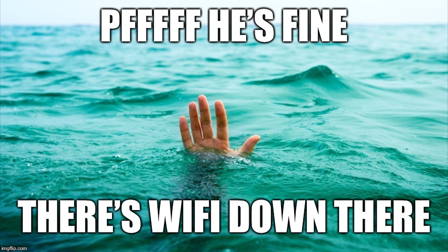 Drowning in Tears | PFFFFF HE'S FINE THERE'S WIFI DOWN THERE | image tagged in drowning in tears | made w/ Imgflip meme maker