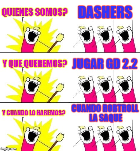 What Do We Want 3 Meme | QUIENES SOMOS? DASHERS Y QUE QUEREMOS? JUGAR GD 2.2 Y CUANDO LO HAREMOS? CUANDO ROBTROLL LA SAQUE | image tagged in memes,what do we want 3 | made w/ Imgflip meme maker