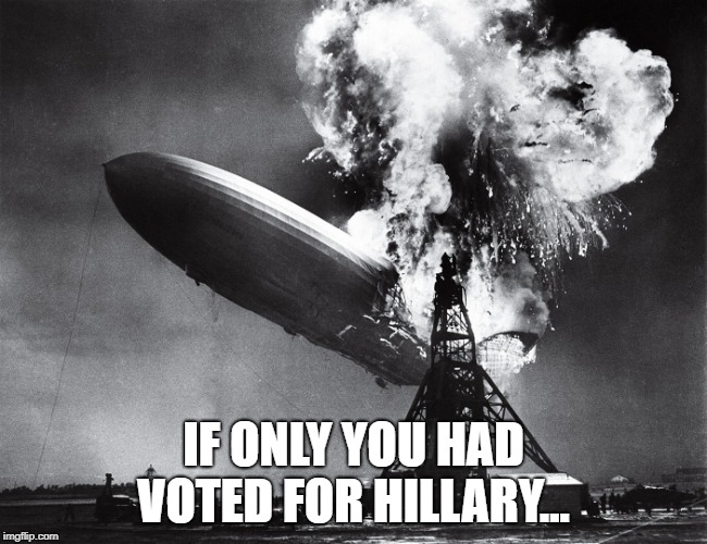 IF ONLY YOU HAD VOTED FOR HILLARY... | image tagged in hindenburg | made w/ Imgflip meme maker