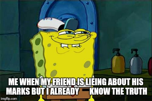 Dont You Squidward Meme | ME WHEN MY FRIEND IS LIEING ABOUT HIS MARKS BUT I ALREADY       KNOW THE TRUTH | image tagged in memes,dont you squidward | made w/ Imgflip meme maker