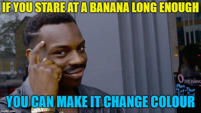 Green to yellow to black... :) | IF YOU STARE AT A BANANA LONG ENOUGH YOU CAN MAKE IT CHANGE COLOUR | image tagged in memes,roll safe think about it,bananas,fruit | made w/ Imgflip meme maker