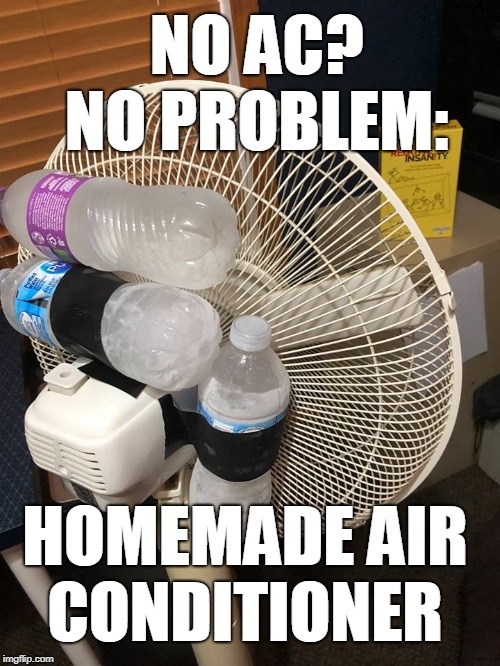 Ingenuity level off the charts... | NO AC? NO PROBLEM: HOMEMADE AIR CONDITIONER | image tagged in air conditioner,homemade,hot weather,genius,memes | made w/ Imgflip meme maker