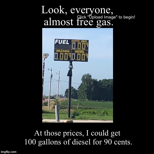 Look, everyone, almost free gas. | At those prices, I could get 100 gallons of diesel for 90 cents. | image tagged in funny,demotivationals,gas prices | made w/ Imgflip demotivational maker