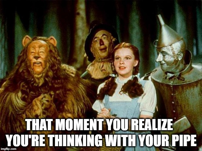 Pipe Dreams | THAT MOMENT YOU REALIZE YOU'RE THINKING WITH YOUR PIPE | image tagged in wizard of oz,pipe,tin man,thinking hard,yes,yes baby | made w/ Imgflip meme maker